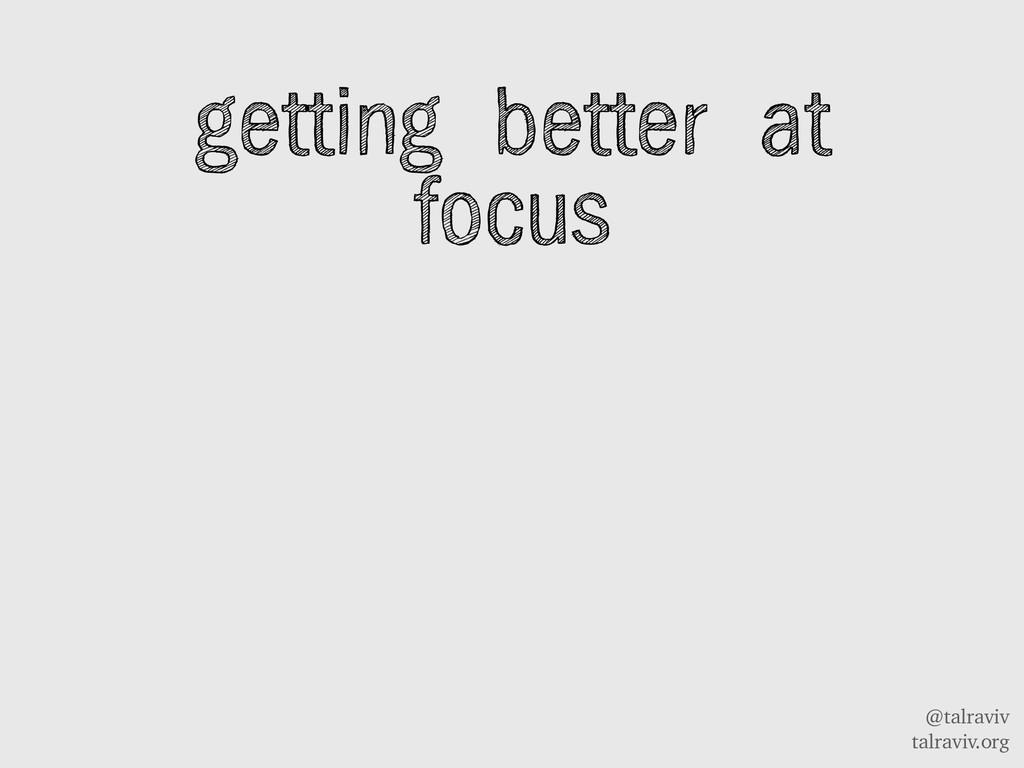 @talraviv talraviv.org getting better at focus