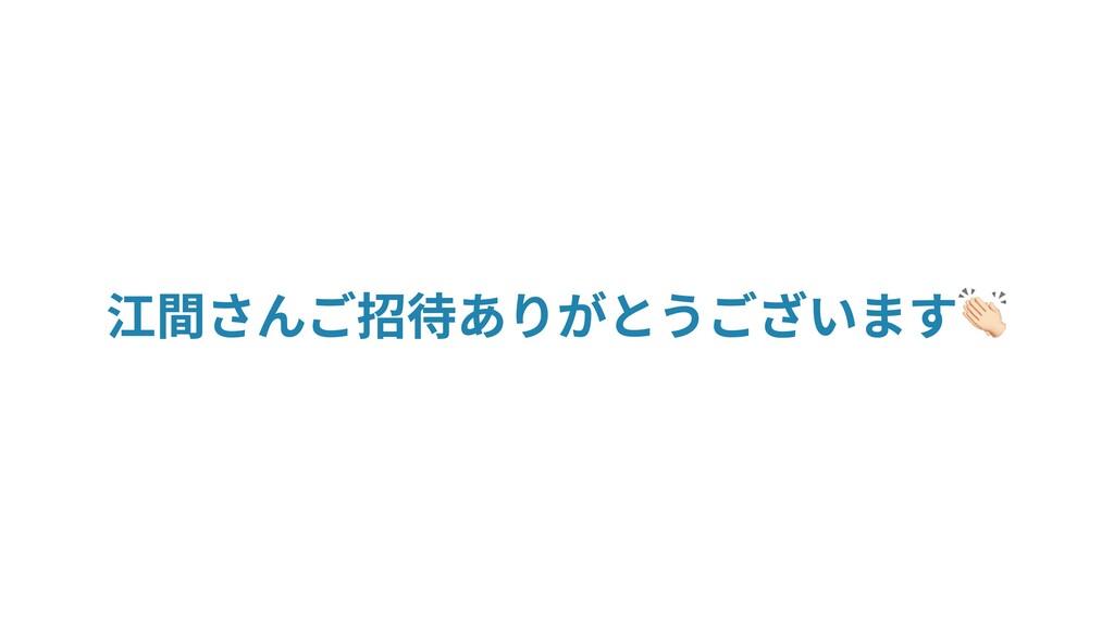 江間さんご招待ありがとうございます