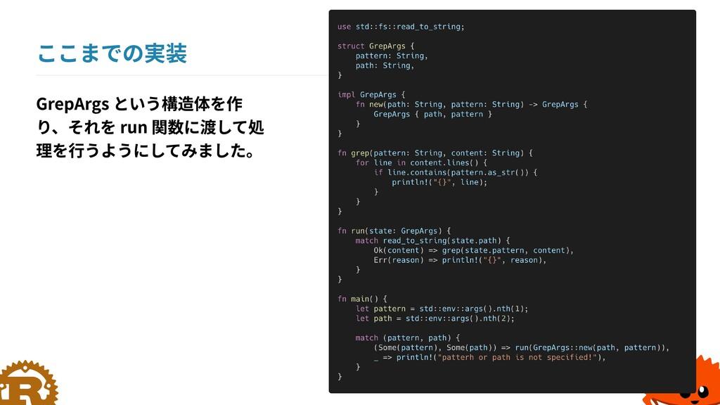 ここまでの実装 GrepArgs という構造体を作 り、それを run 関数に渡して処 理を行...