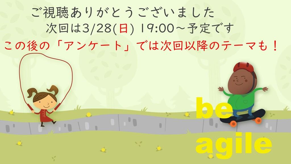 ご視聴ありがとうございました 次回は3/28(日) 19:00~予定です be agile こ...