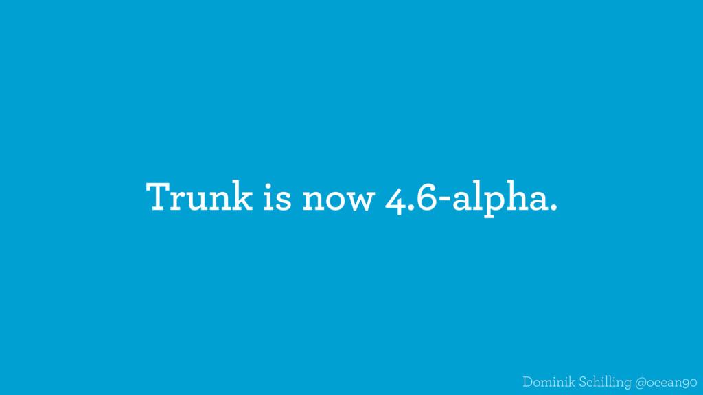 Trunk is now 4.6-alpha. Dominik Schilling @ocea...