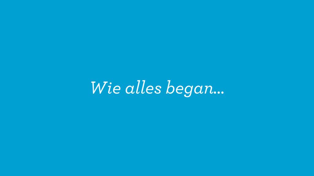 Wie alles began…