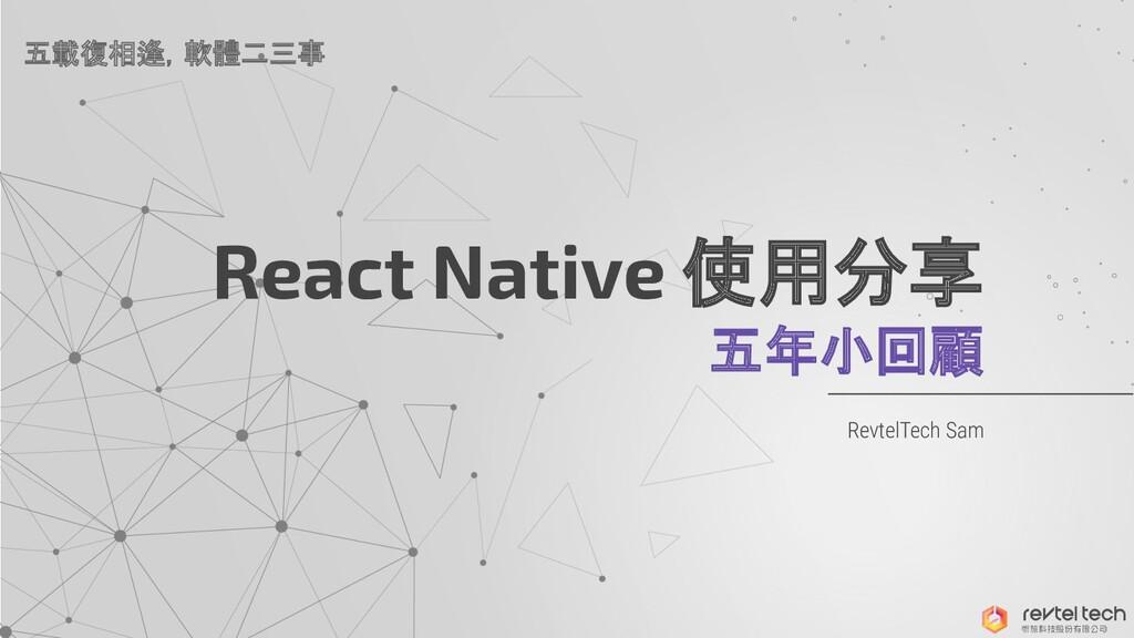 React Native 使用分享 五年小回顧 RevtelTech Sam 五載復相逢,軟體...
