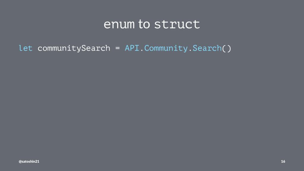 enum to struct let communitySearch = API.Commun...