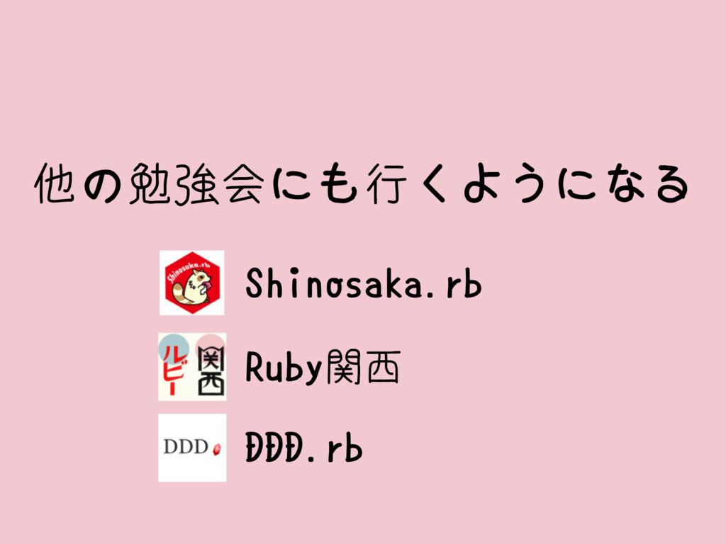 他の勉強会にも行くようになる Shinosaka.rb Ruby関西 DDD.rb