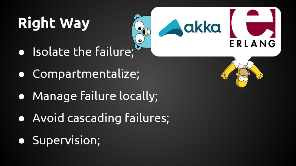 Right Way ● Isolate the failure; ● Compartmenta...
