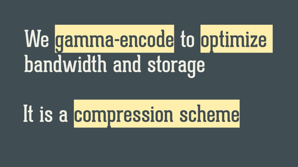We gamma-encode to optimize bandwidth and stora...