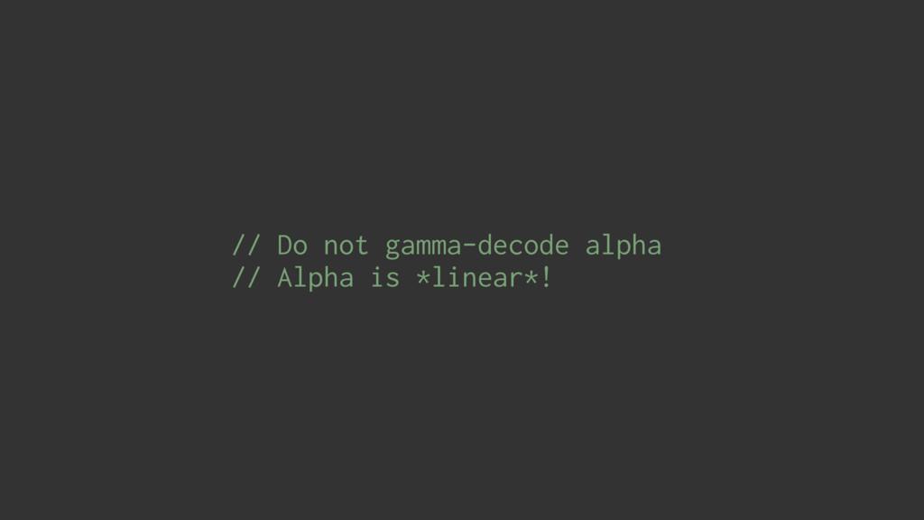 // Do not gamma-decode alpha // Alpha is *linea...