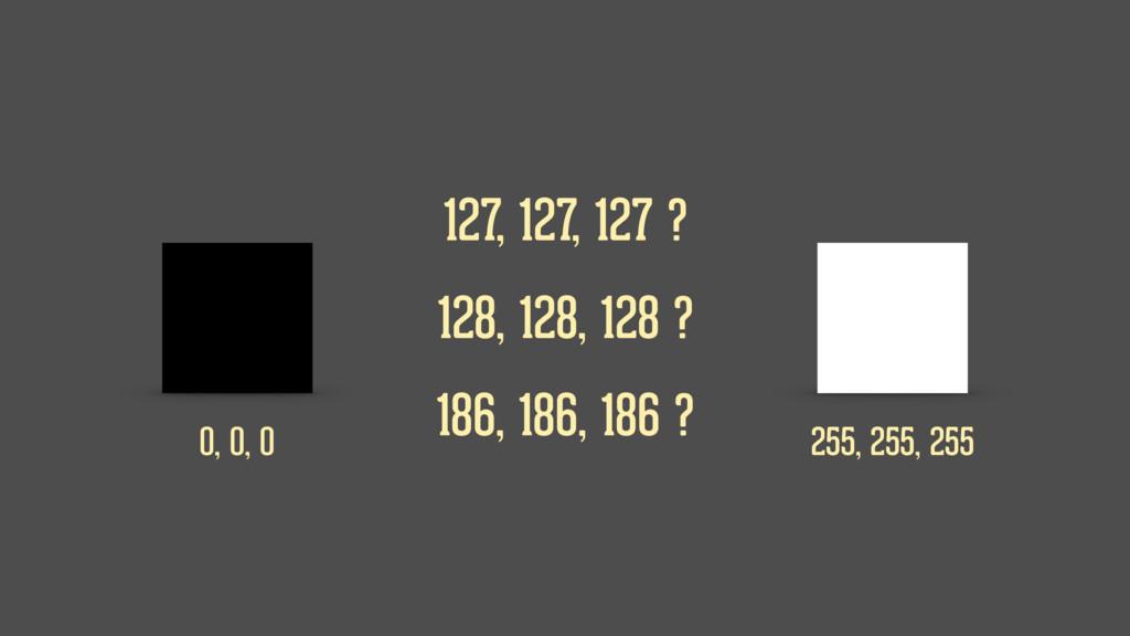 0, 0, 0 255, 255, 255 127, 127, 127 ? 128, 128,...