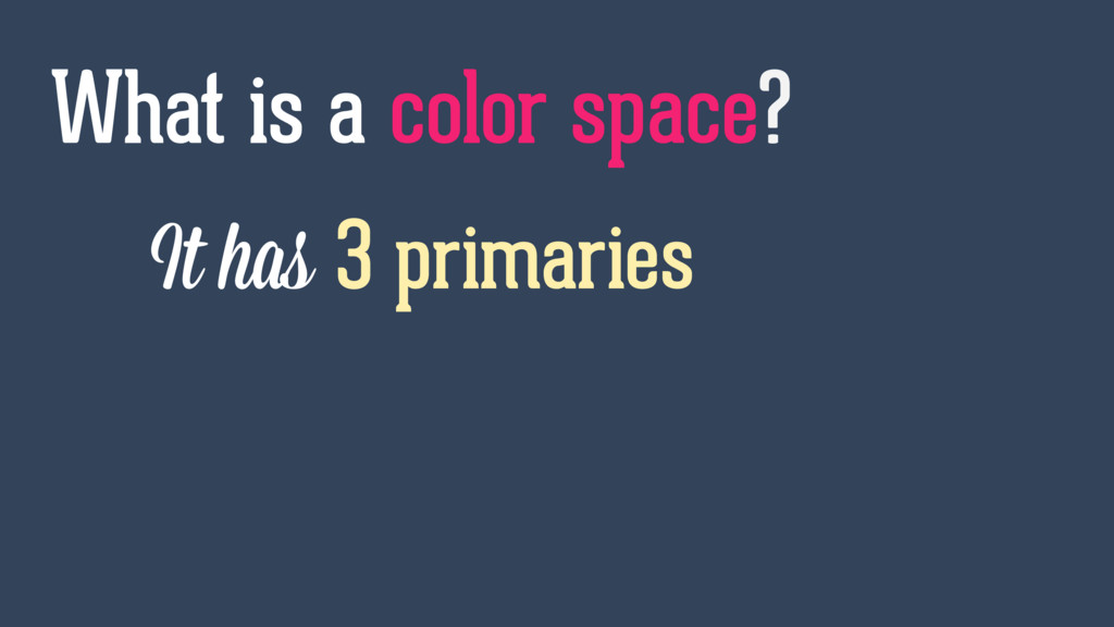It has 3 primaries What is a color space?