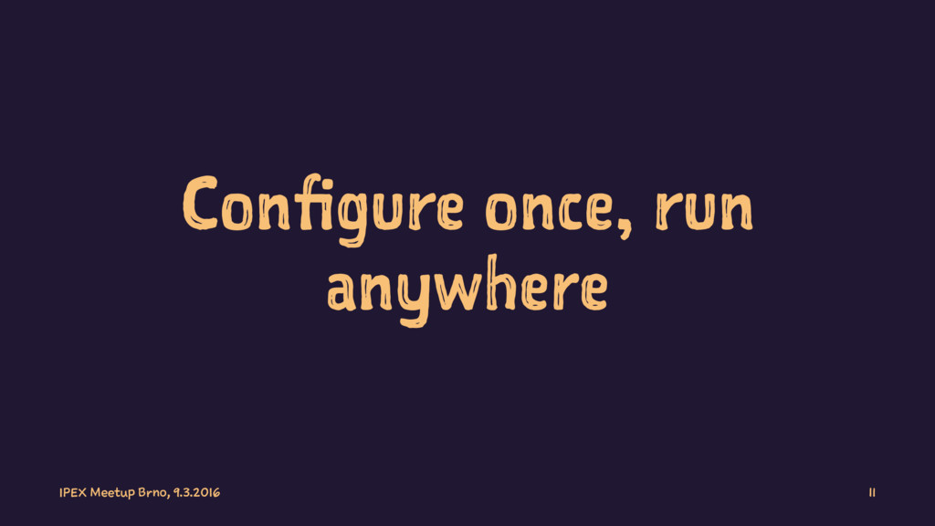 Configure once, run anywhere IPEX Meetup Brno, ...