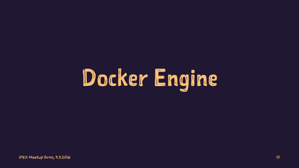 Docker Engine IPEX Meetup Brno, 9.3.2016 15