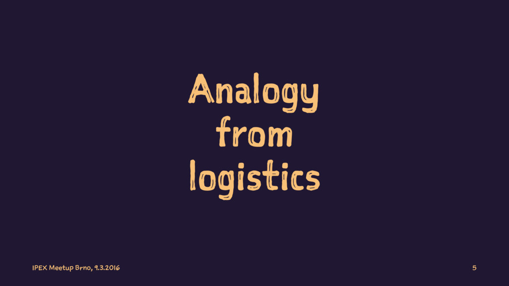 Analogy from logistics IPEX Meetup Brno, 9.3.20...