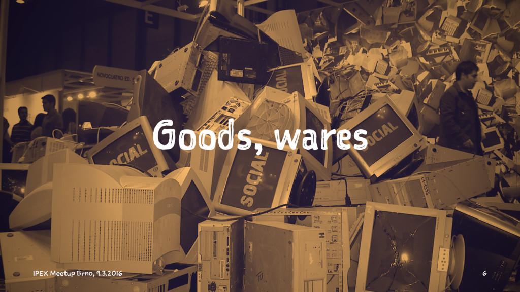Goods, wares IPEX Meetup Brno, 9.3.2016 6