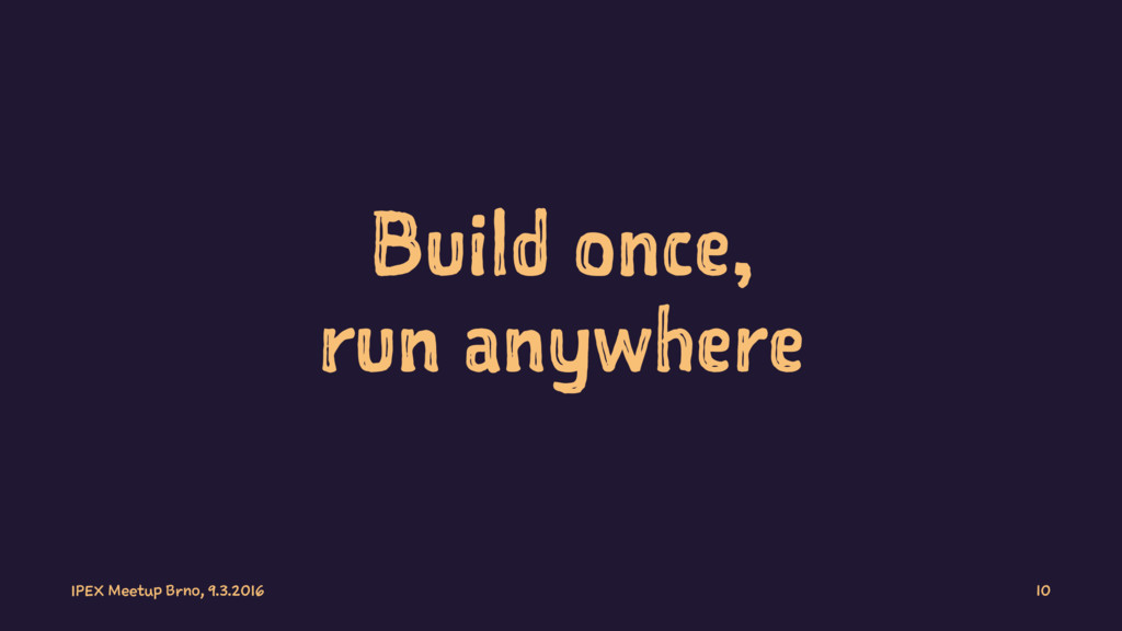 Build once, run anywhere IPEX Meetup Brno, 9.3....