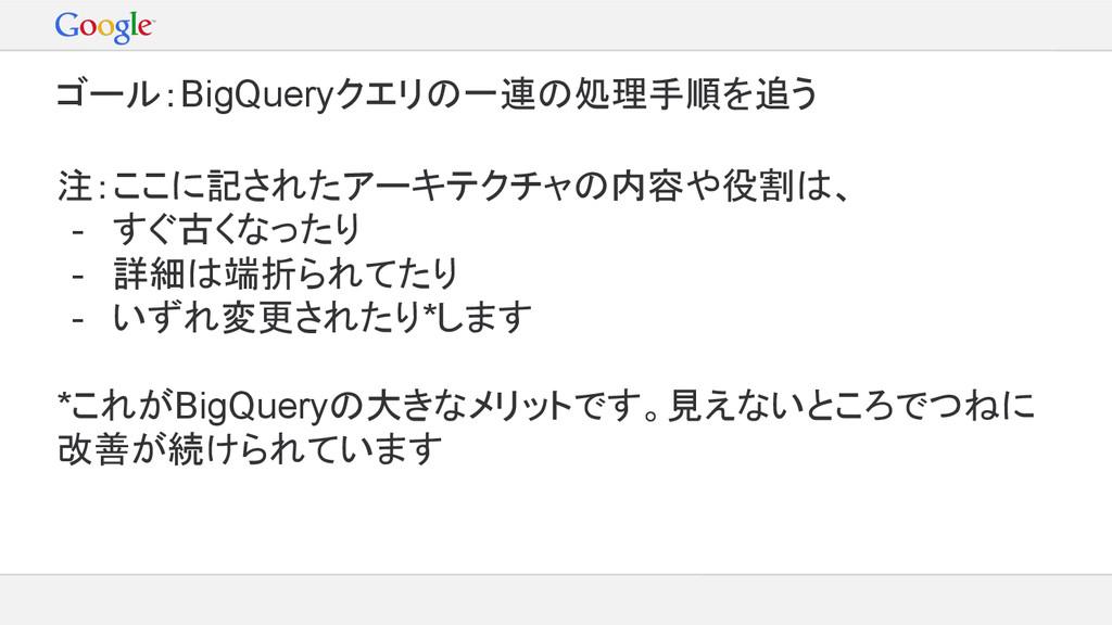 ゴール:BigQueryクエリの一連の処理手順を追う 注:ここに記されたアーキテクチャの内容や...