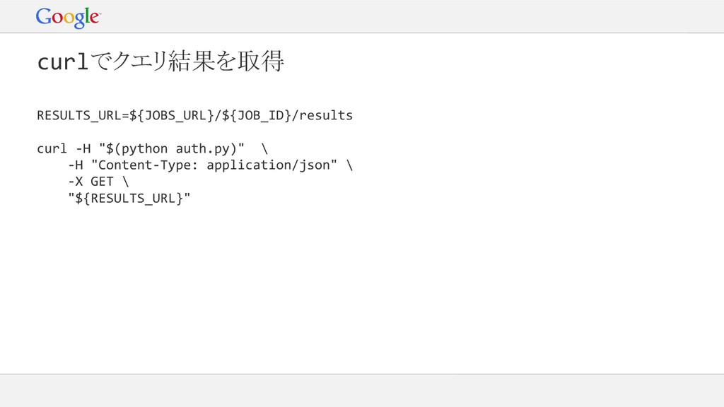 curlでクエリ結果を取得 RESULTS_URL=${JOBS_URL}/${JOB_ID}...