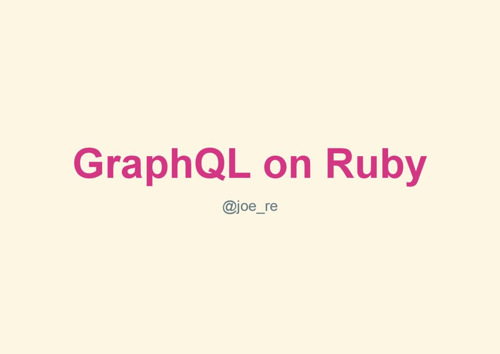 GraphQL on Ruby @joe_re