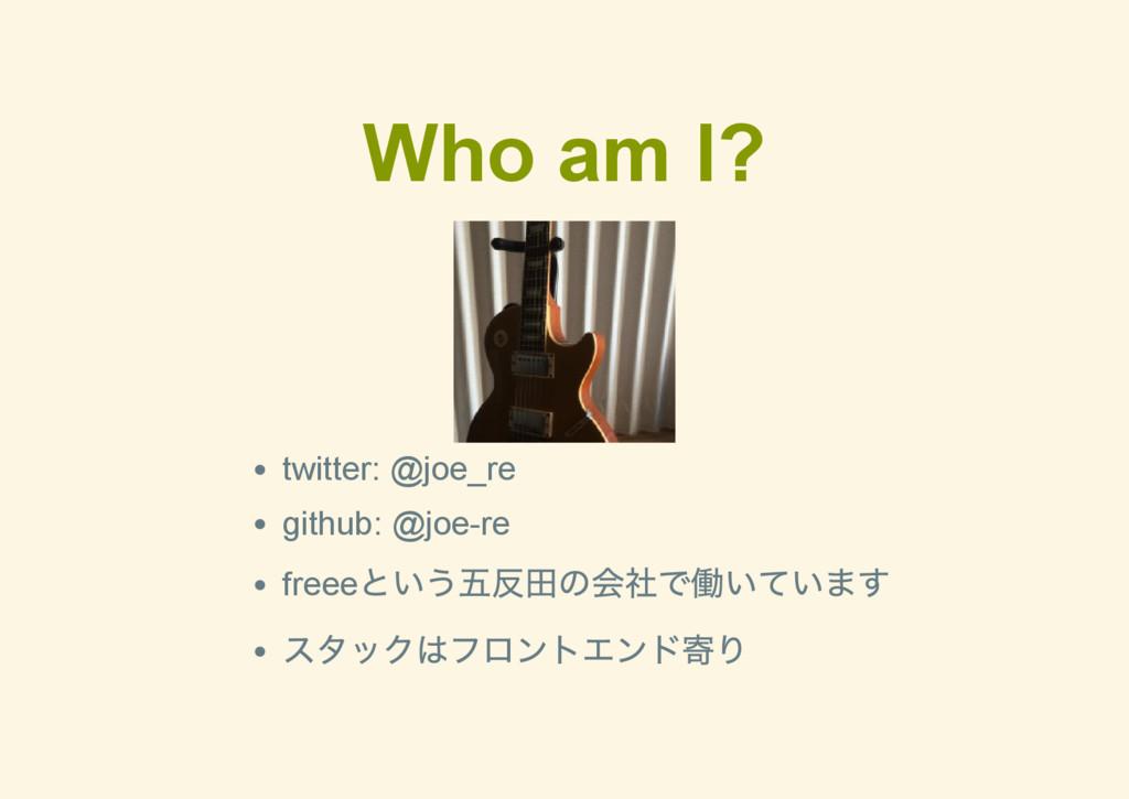 Who am I? twitter: @joe_re github: @joere free...
