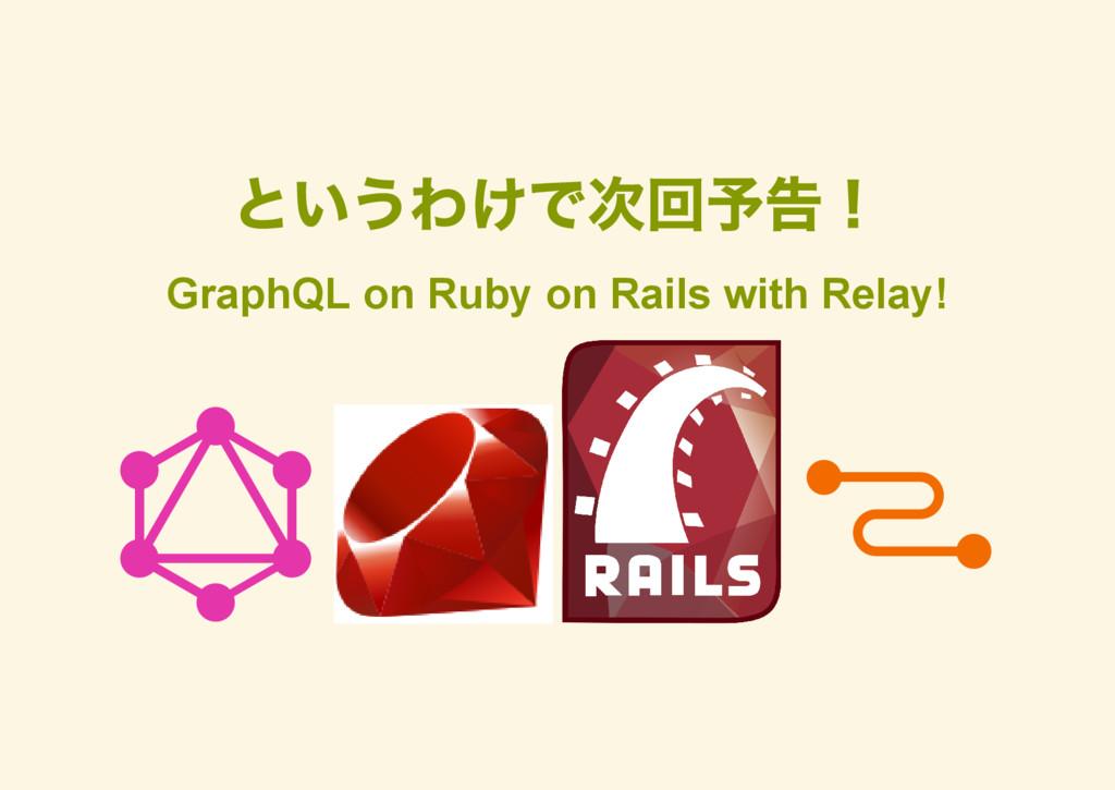 というわけで次回予告! GraphQL on Ruby on Rails with Relay!