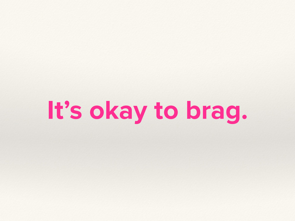 It's okay to brag.