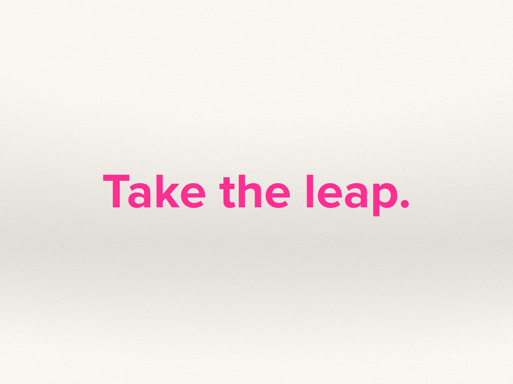 Take the leap.