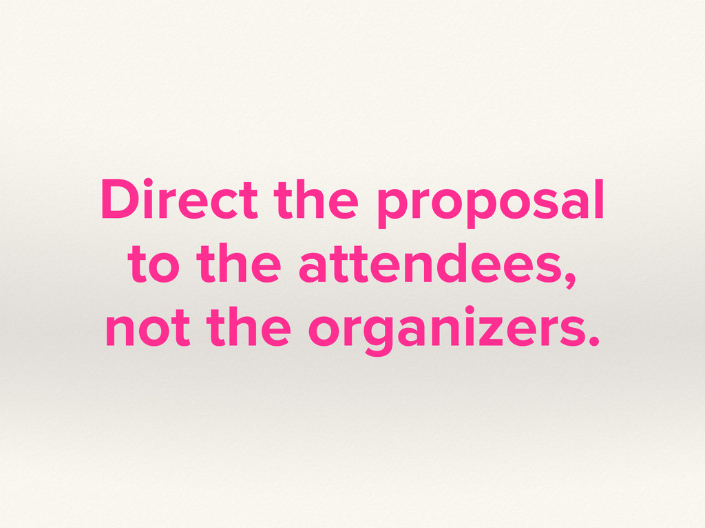 Direct the proposal to the attendees, not the o...