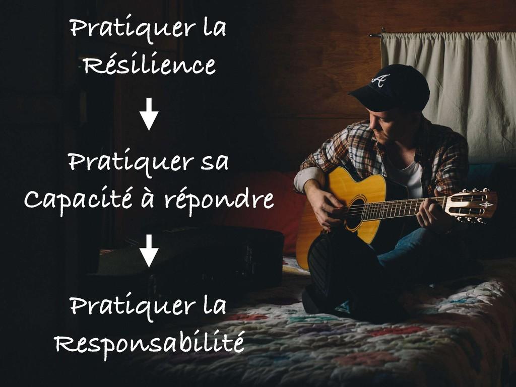 Pratiquer la Résilience Pratiquer sa Capacité à...