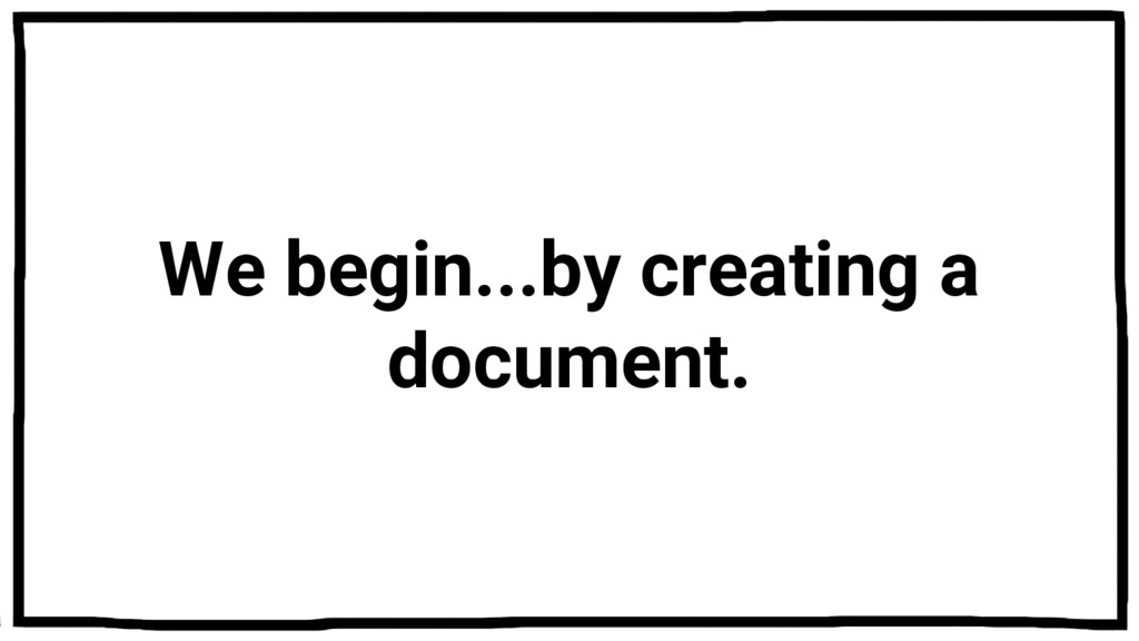 We begin...by creating a document.