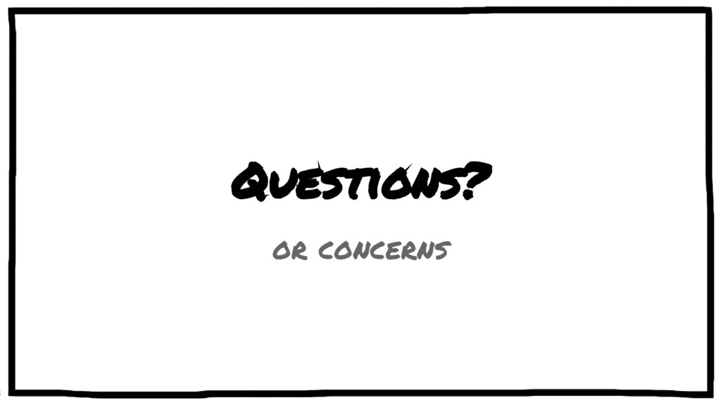 Questions? or concerns