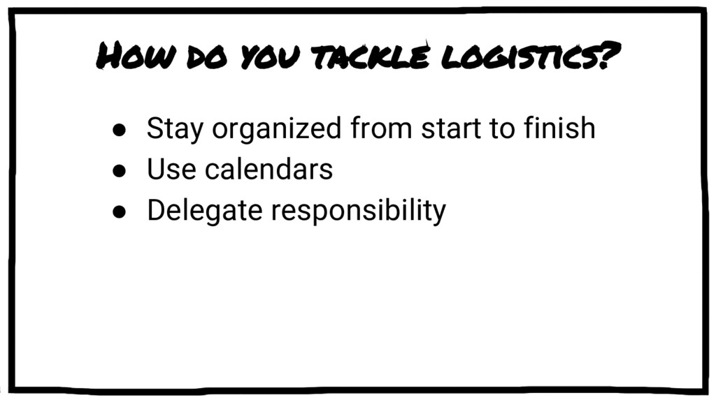 How do you tackle logistics? ● Stay organized f...