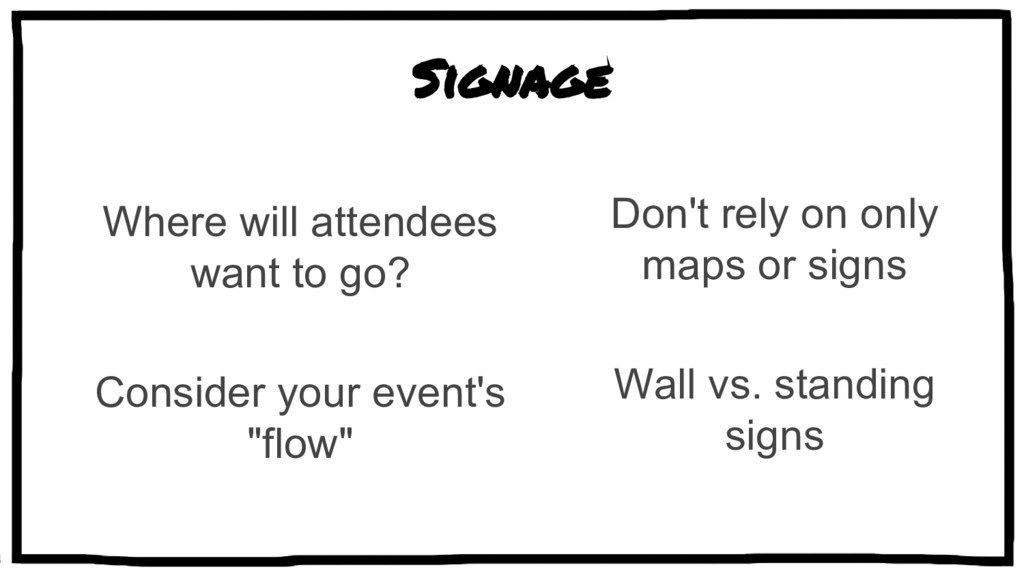 Signage Where will attendees want to go? Consid...