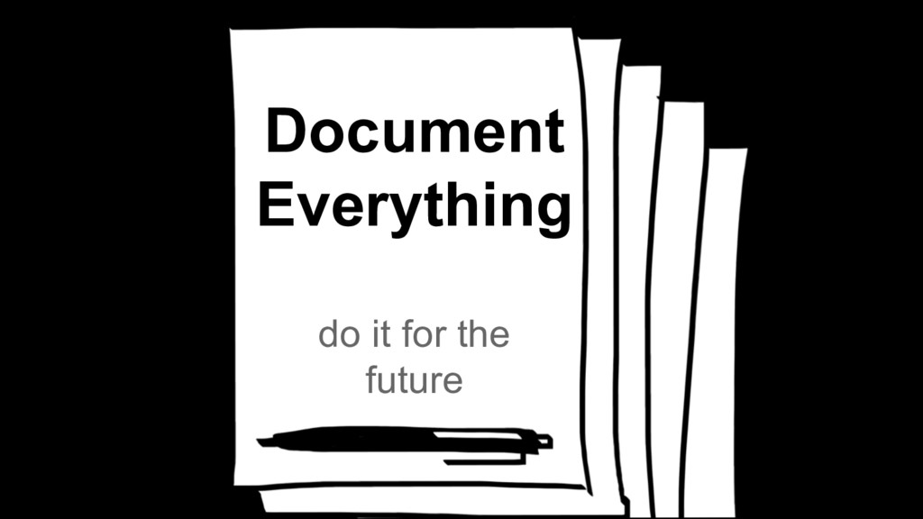 Document Everything do it for the future