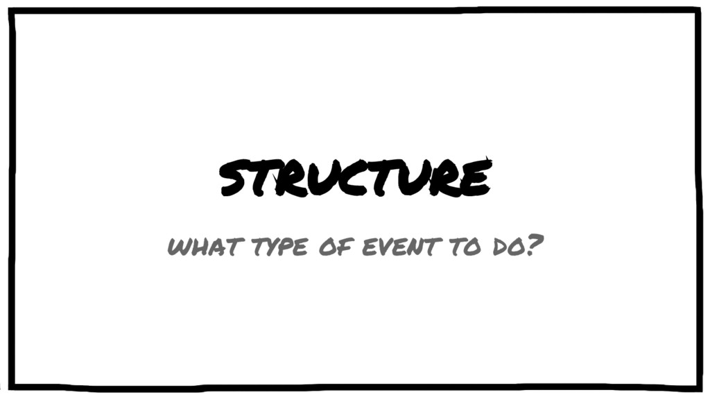 STRUCTURE what type of event to do?