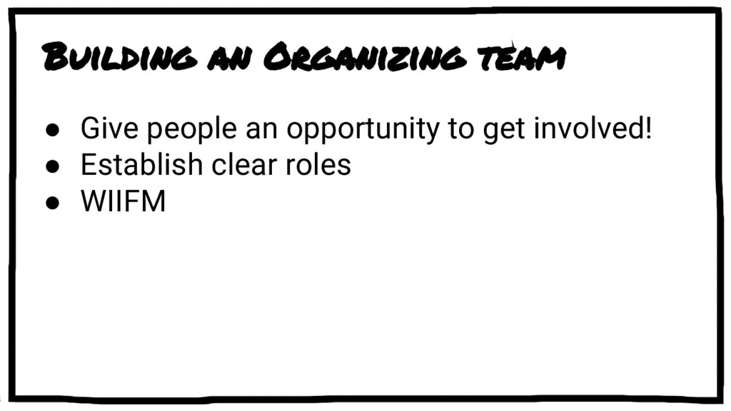 Building an Organizing team ● Give people an op...