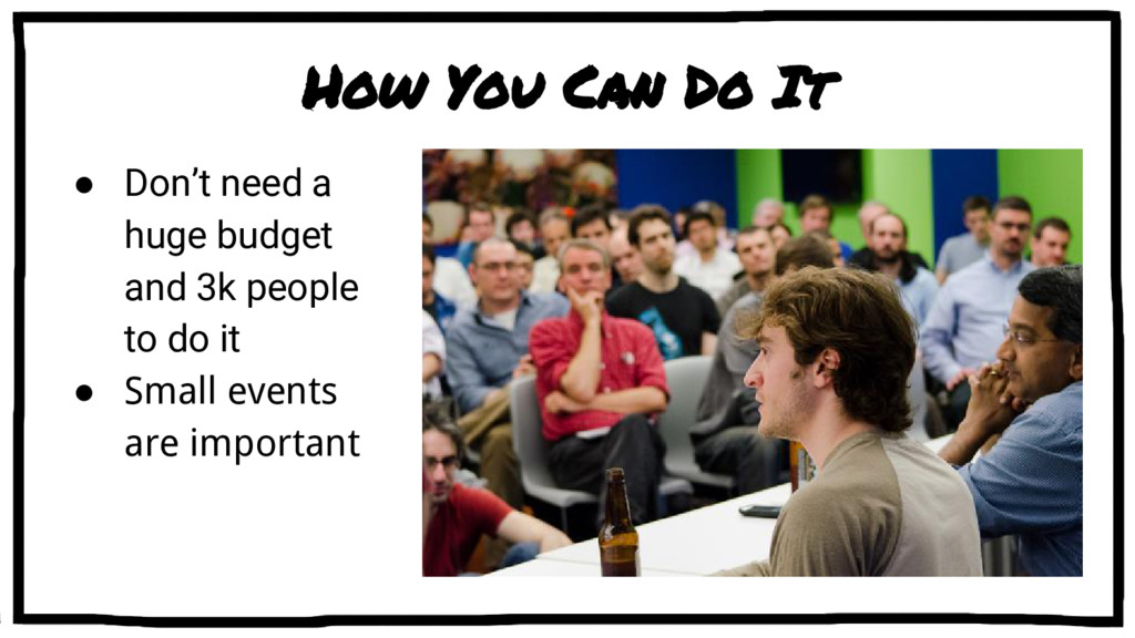 How You Can Do It ● Don't need a huge budget an...