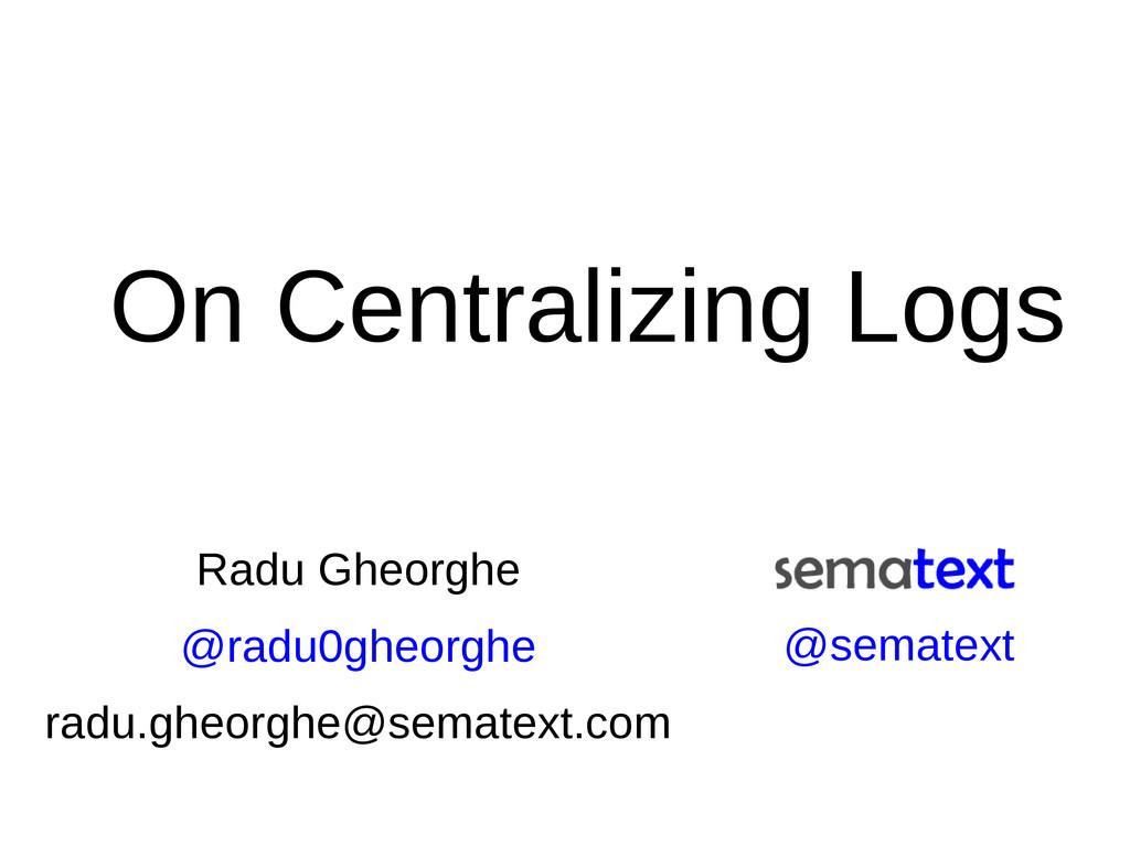 On Centralizing Logs Radu Gheorghe @radu0gheorg...