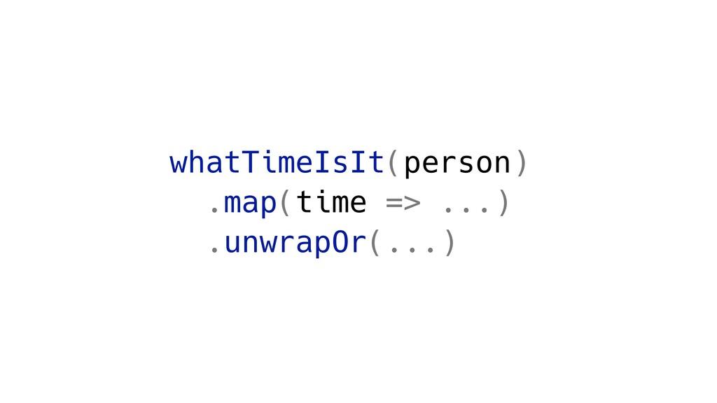 whatTimeIsIt(person) .map(time => ...) .unwrapO...