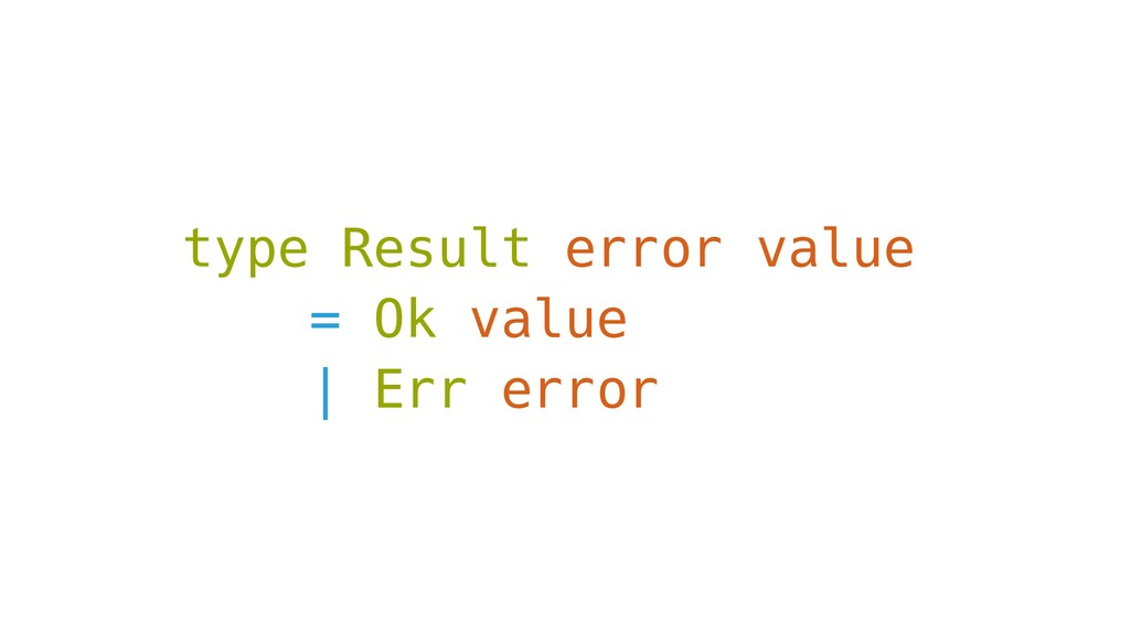 type Result error value = Ok value | Err error