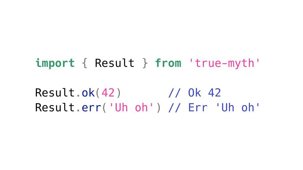 import { Result } from 'true-myth' Result.ok(42...