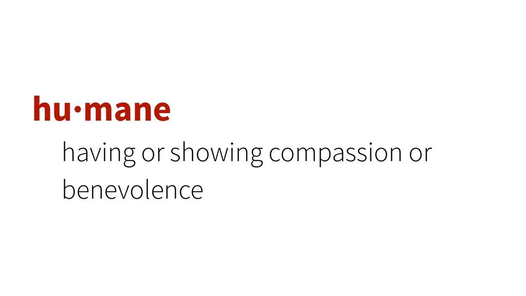 hu·mane having or showing compassion or benevol...