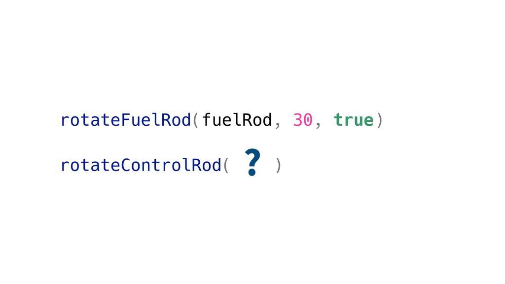 rotateFuelRod(fuelRod, 30, true) rotateControlR...