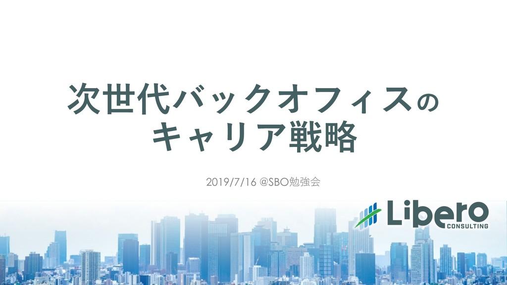 次世代バックオフィスの キャリア戦略 2019/7/16 @SBO勉強会