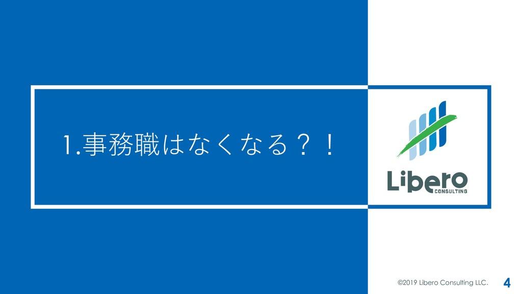 1.事務職はなくなる?! ©2019 Libero Consulting LLC. 4