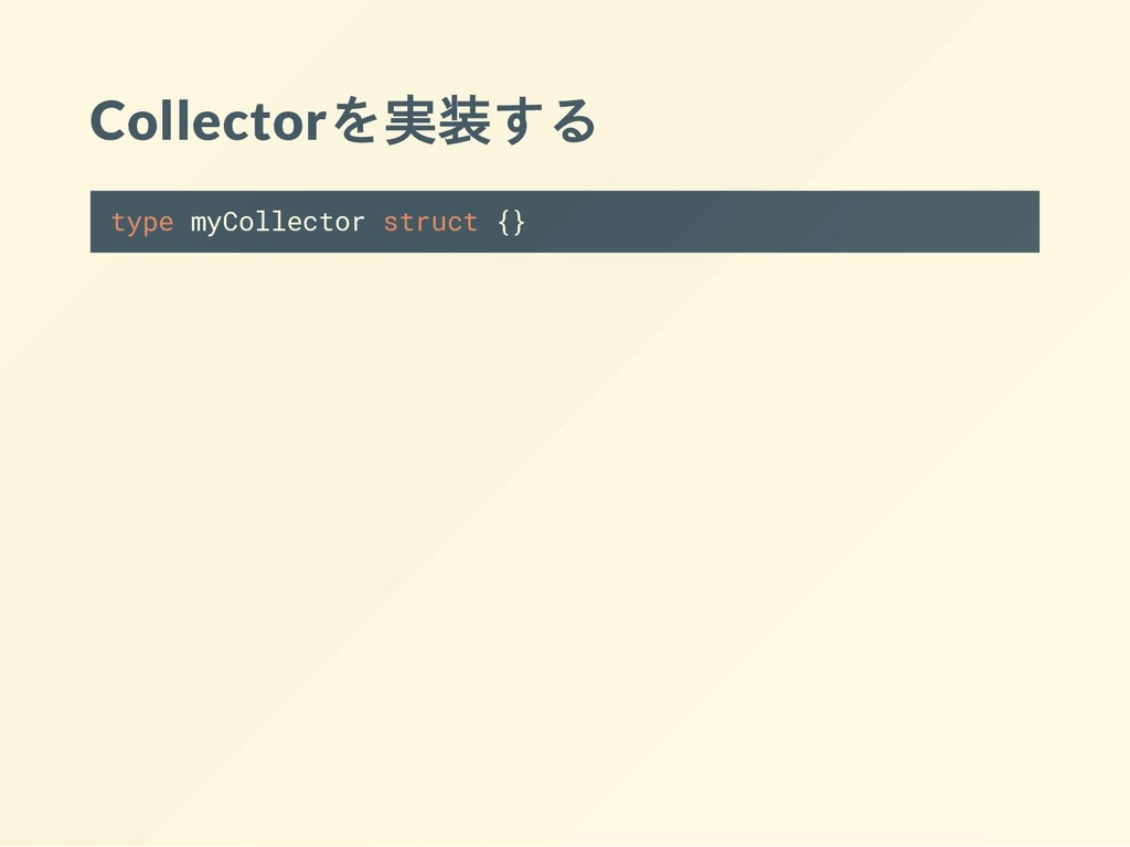 Collectorを実装する type myCollector struct {}