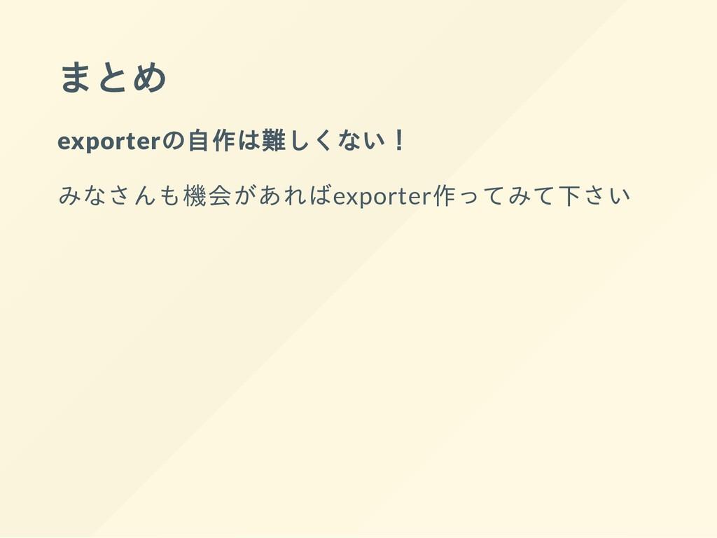 まとめ exporterの自作は難しくない! みなさんも機会があればexporter作ってみて...