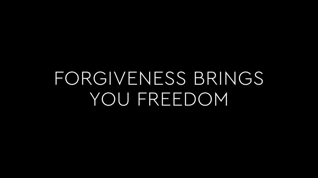 FORGIVENESS BRINGS YOU FREEDOM