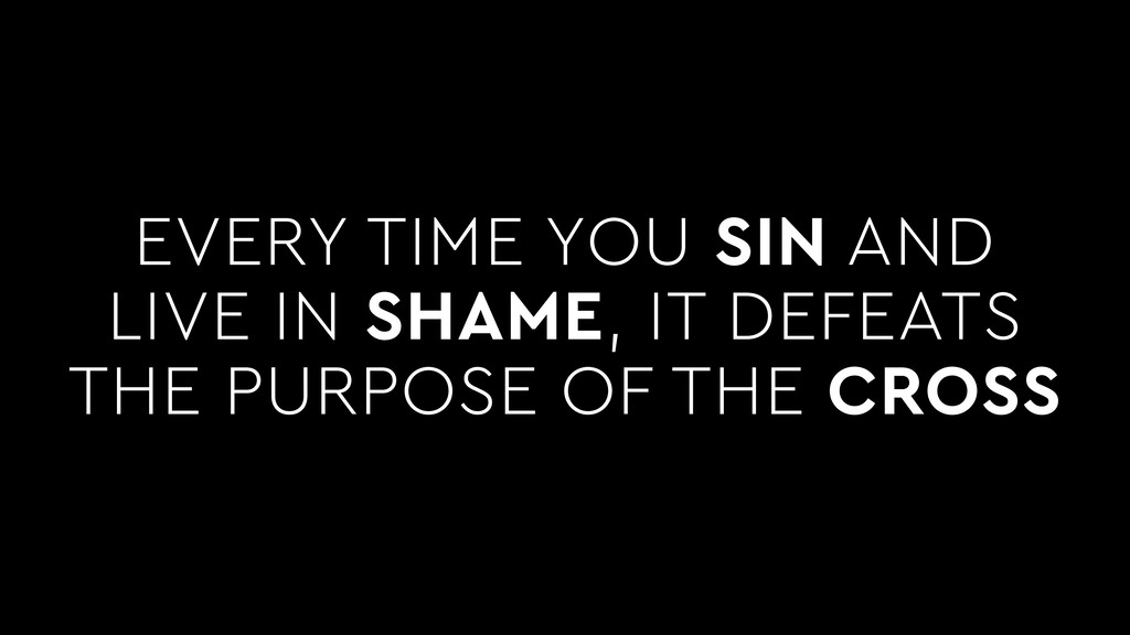 EVERY TIME YOU SIN AND LIVE IN SHAME, IT DEFEAT...