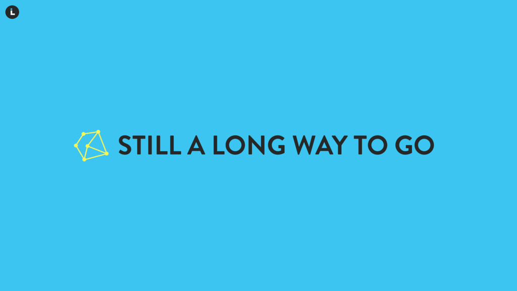 STILL A LONG WAY TO GO