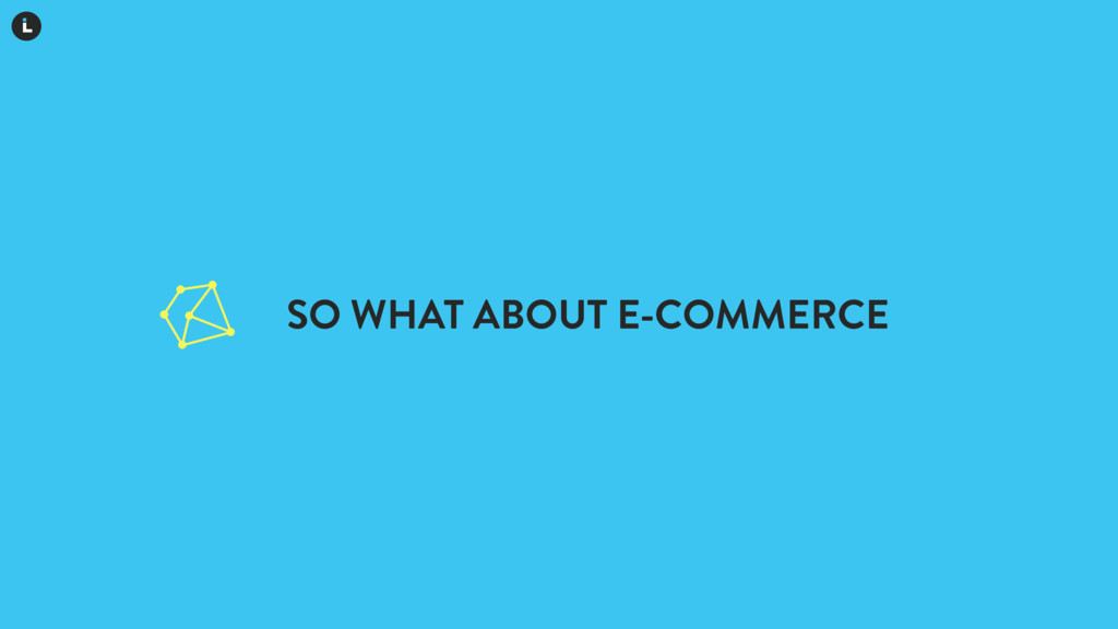 SO WHAT ABOUT E-COMMERCE